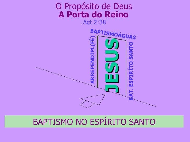 A Porta do Reino JESUS ARREPENDIM.(FÉ) Act 2:38 O Propósito de Deus BAPTISMO NO ESPÍRITO SANTO BAPTISMOÁGUAS BAT. ESPIRÍTO...