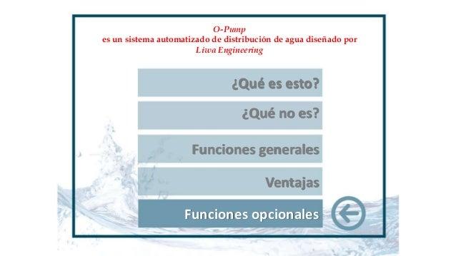 Ventajas Funciones opcionales O-Pump es un sistema automatizado de distribución de agua diseñado por Liwa Engineering ¿Qué...