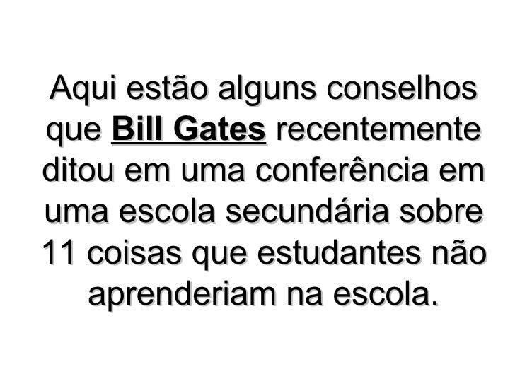 Aqui estão alguns conselhos que  Bill Gates  recentemente ditou em uma conferência em uma escola secundária sobre 11 coisa...