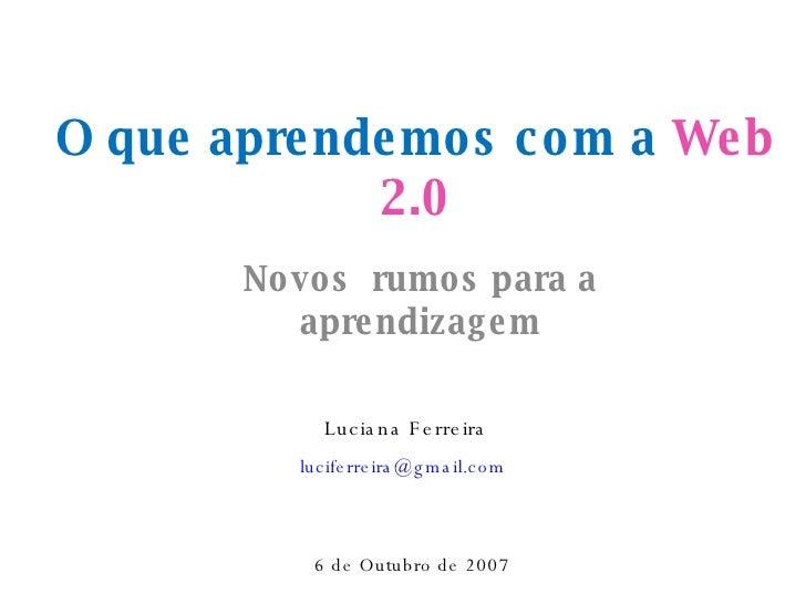 O que aprendemos com a  Web 2.0 Novos  rumos para a aprendizagem Luciana Ferreira [email_address]   6 de Outubro de 2007