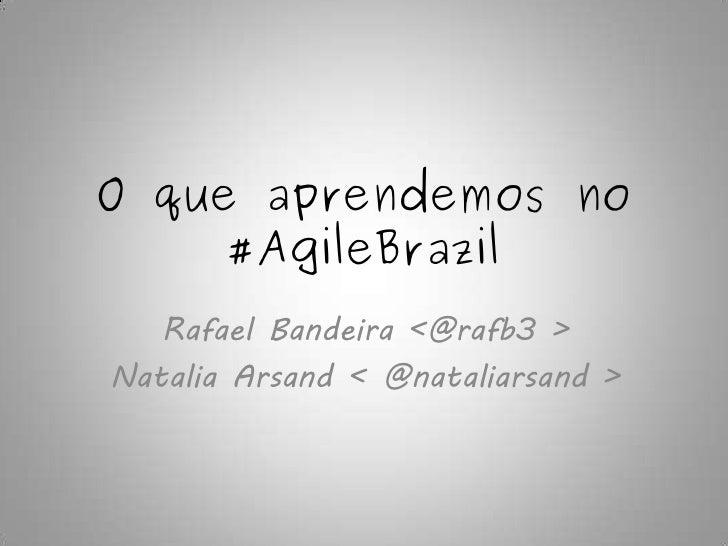O que aprendemos no      #AgileBrazil    Rafael Bandeira <@rafb3 > Natalia Arsand < @nataliarsand >