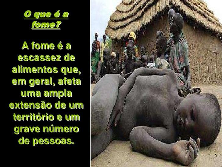 O que é a    fome?     A fome é a   escassez de alimentos que, em geral, afeta    uma ampla extensão de um  território e u...