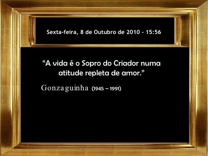 """Sexta-feira, 8 de Outubro de 2010  -  15:56 """" A vida é o Sopro do Criador numa atitude repleta de amor."""" Gonzaguinha  (194..."""
