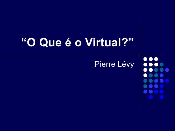 """"""" O Que é o Virtual?"""" Pierre Lévy"""