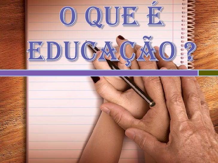 O que é Educação ?<br />