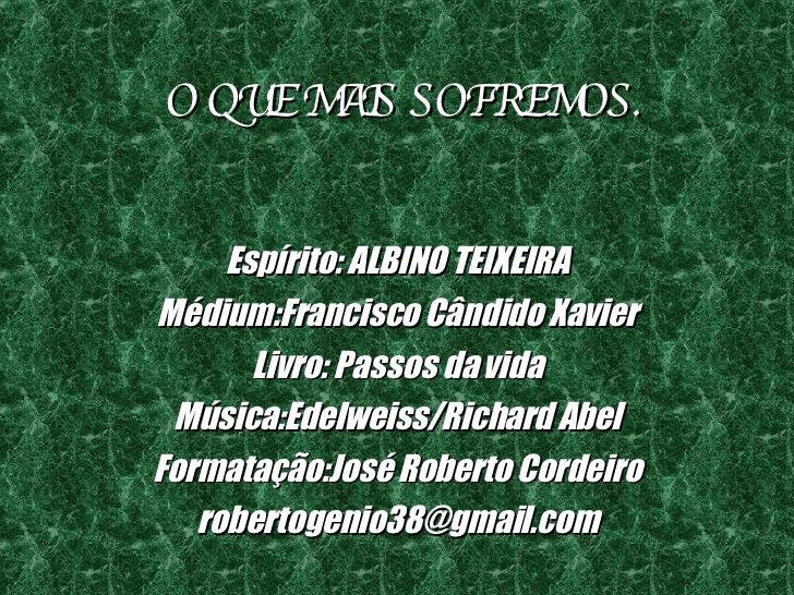 O QUE MAIS SOFREMOS. Espírito: ALBINO TEIXEIRA Médium:Francisco Cândido Xavier Livro: Passos da vida Música:Edelweiss/Rich...