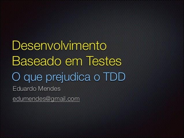 Desenvolvimento Baseado em Testes O que prejudica o TDD Eduardo Mendes edumendes@gmail.com