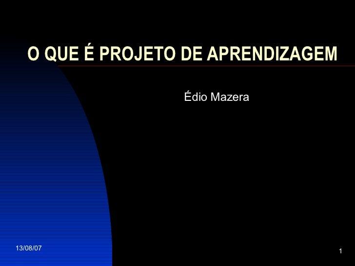 O QUE É PROJETO DE APRENDIZAGEM   <ul><ul><li>Édio Mazera </li></ul></ul>