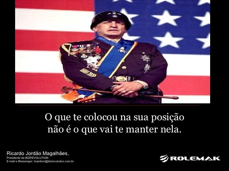O que te colocou na sua posição não é o que vai te manter nela. Ricardo Jordão Magalhães,  Presidente da BIZREVOLUTION E-m...