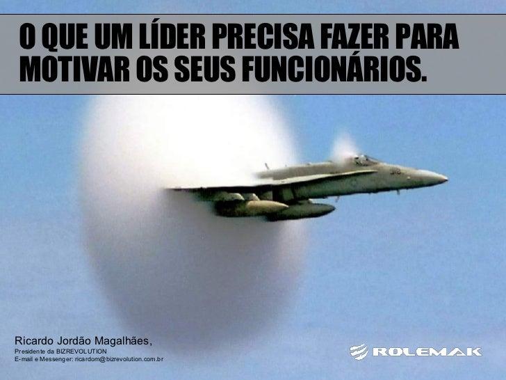 Ricardo Jordão Magalhães,  Presidente da BIZREVOLUTION E-mail e Messenger: ricardom@bizrevolution.com.br O QUE UM LÍDER PR...