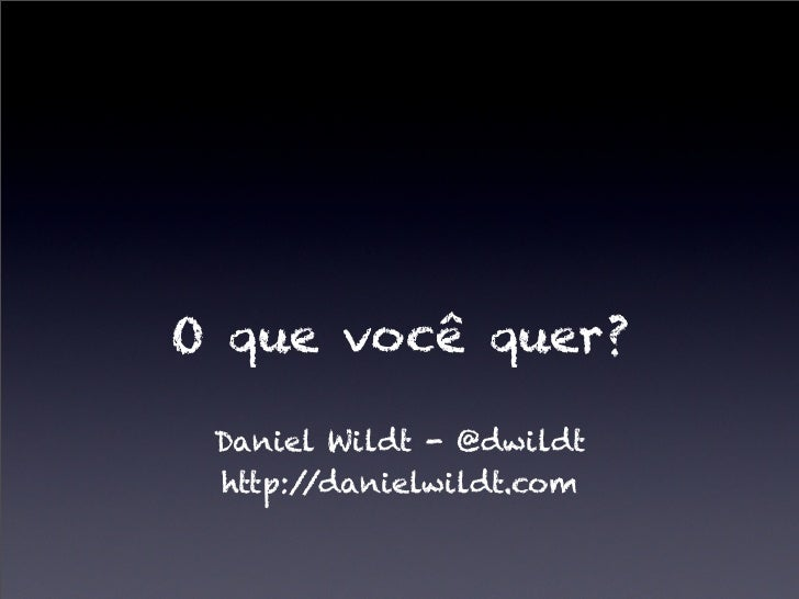O que você quer? Daniel Wildt - @dwildt http://danielwildt.com