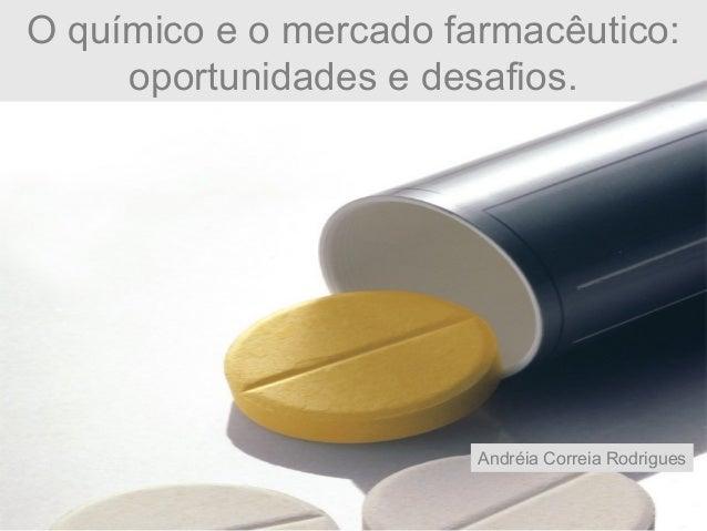O químico e o mercado farmacêutico: oportunidades e desafios. Andréia Correia Rodrigues