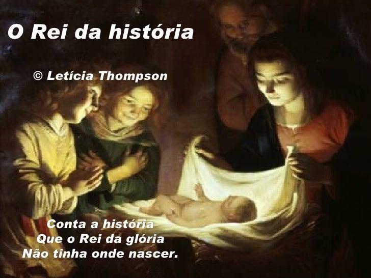 O Rei da história  © Letícia Thompson   Conta a história Que o Rei daglória Não tinha onde nascer.