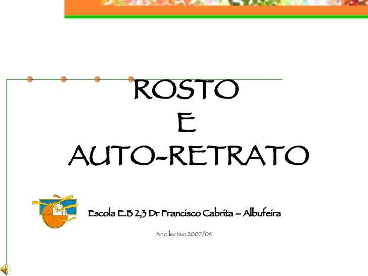 ROSTO  E  AUTO-RETRATO Escola E.B 2,3 Dr Francisco Cabrita – Albufeira Ano lectivo 2007/08