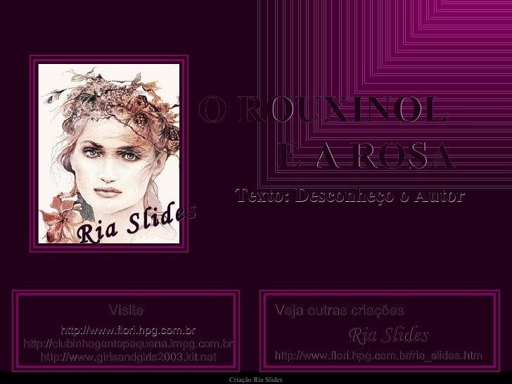 Criação   Ria Slides O ROUXINOL  E A ROSA Texto: Desconheço o Autor Visite http://www.flori.hpg.com.br http://clubinhogent...