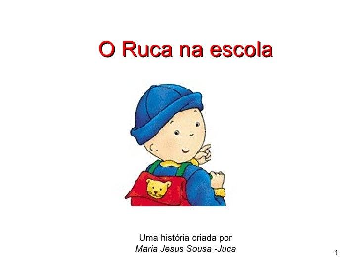 O Ruca na escola Uma história criada por Maria Jesus Sousa -Juca