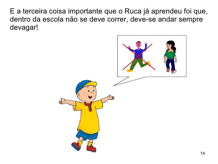 E a terceira coisa importante que o Ruca já aprendeu foi que, dentro da escola não se deve correr, deve-se andar sempre de...