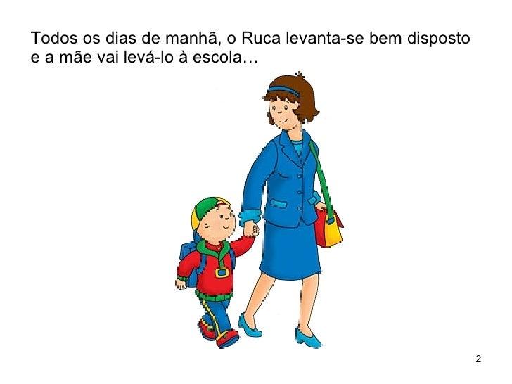 Todos os dias de manhã, o Ruca levanta-se bem disposto e a mãe vai levá-lo à escola…