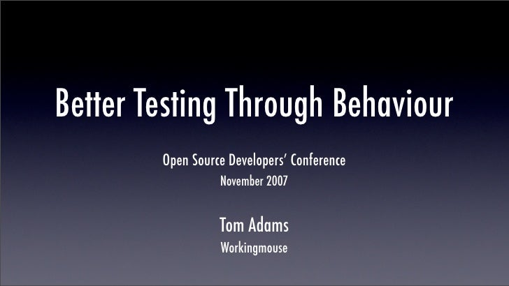 Better Testing Through Behaviour         Open Source Developers' Conference                   November 2007               ...