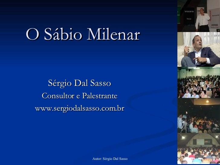 O Sábio Milenar Sérgio Dal Sasso Consultor e Palestrante www.sergiodalsasso.com.br