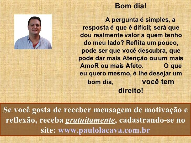 Se você gosta de receber mensagem de motivação e reflexão, receba  gratuitamente , cadastrando-se no site:   www.paulolaca...