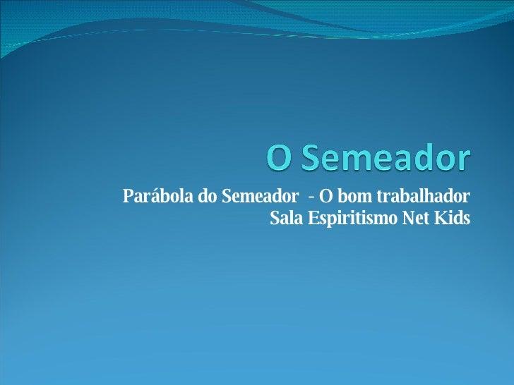 Parábola do Semeador  - O bom trabalhador Sala Espiritismo Net Kids