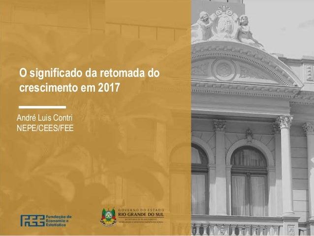 O significado da retomada do crescimento em 2017 André Luis Contri NEPE/CEES/FEE