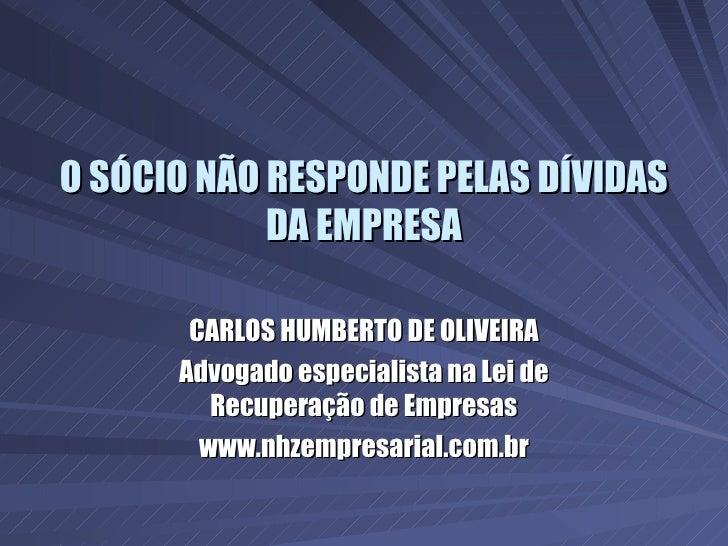 O SÓCIO NÃO RESPONDE PELAS DÍVIDAS DA EMPRESA CARLOS HUMBERTO DE OLIVEIRA Advogado especialista na Lei de Recuperação de E...