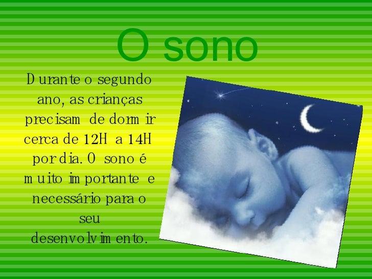 O sono Durante o segundo ano, as crianças precisam de dormir cerca de 12H a 14H por dia. O sono é muito importante  e nece...