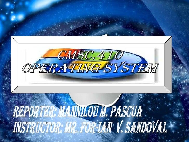 REPORTER: Mannilou M. Pascua instructor: mr. for-ian  V. sandoval CMSC.410 OPERATING SYSTEM