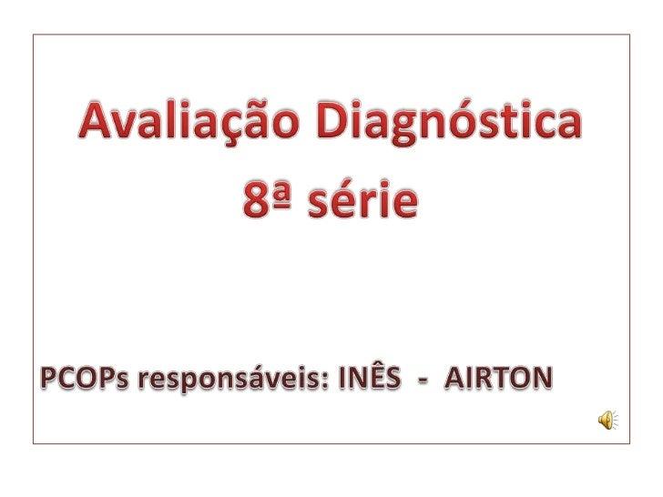 Avaliação Diagnóstica<br />8ª série<br />PCOPs responsáveis: INÊS  -  AIRTON<br />