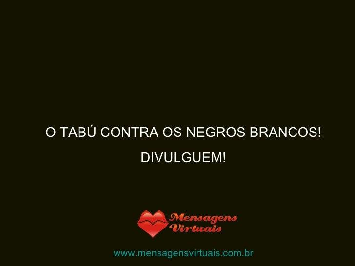 O TABÚ CONTRA OS NEGROS BRANCOS! DIVULGUEM! www.mensagensvirtuais.com.br