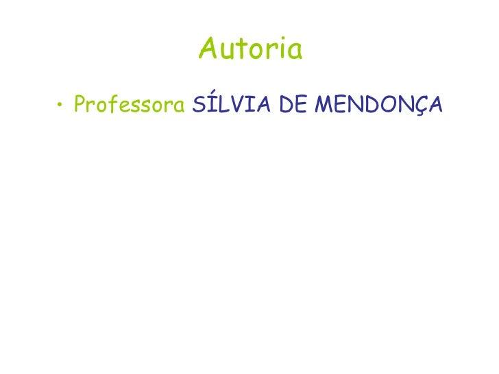 Autoria <ul><li>Professora  SÍLVIA DE MENDONÇA </li></ul>