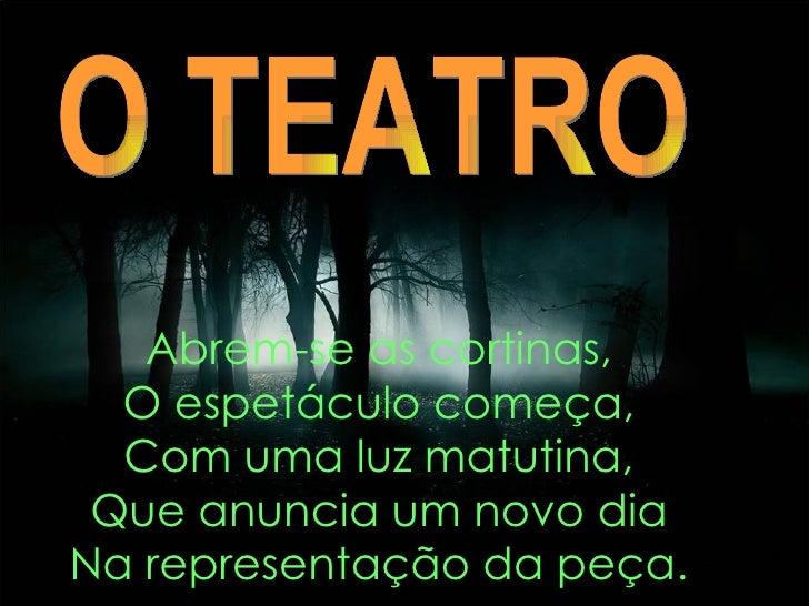 Abrem-se as cortinas, O espetáculo começa, Com uma luz matutina, Que anuncia um novo dia Na representação da peça. O TEATRO