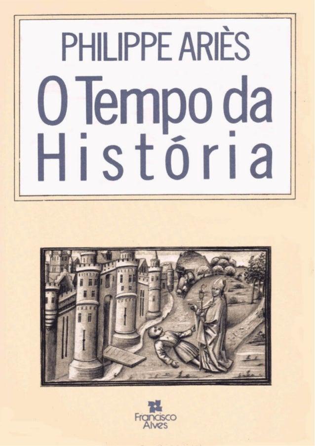 Philippe Ariès O TEMPO DA HISTÓRIA Tradução Roberto Leal Ferreira Francisco Alves