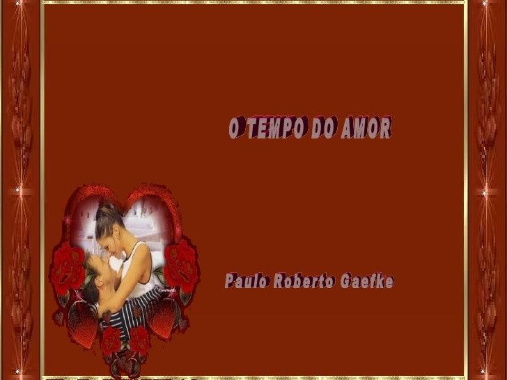 O TEMPO DO AMOR Paulo Roberto Gaefke