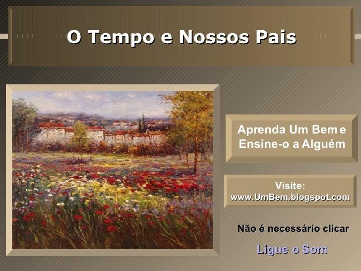 Não é necessário clicar Ligue o Som O Tempo e Nossos Pais Visite:   www.UmBem.blogspot.com Aprenda Um Bem e Ensine-o a Alg...