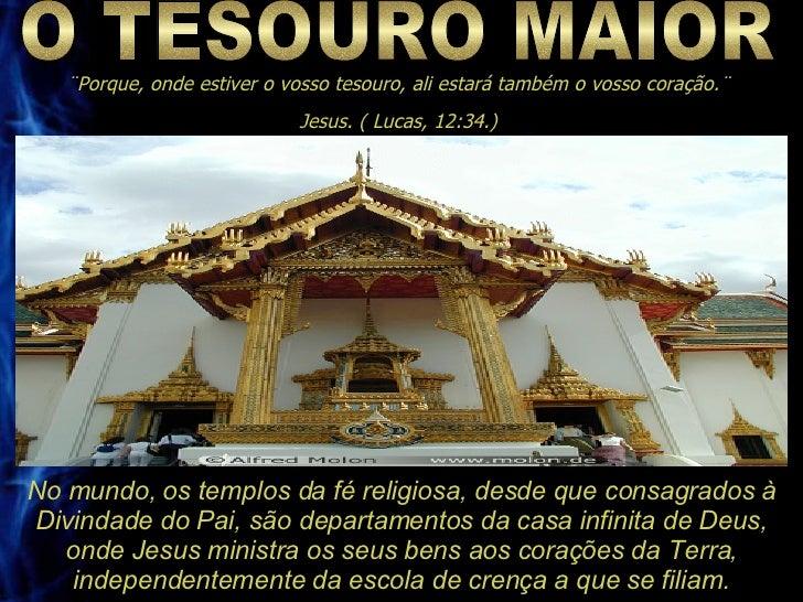 O TESOURO MAIOR ¨Porque, onde estiver o vosso tesouro, ali estará também o vosso coração.¨ Jesus. ( Lucas, 12:34.) No mund...