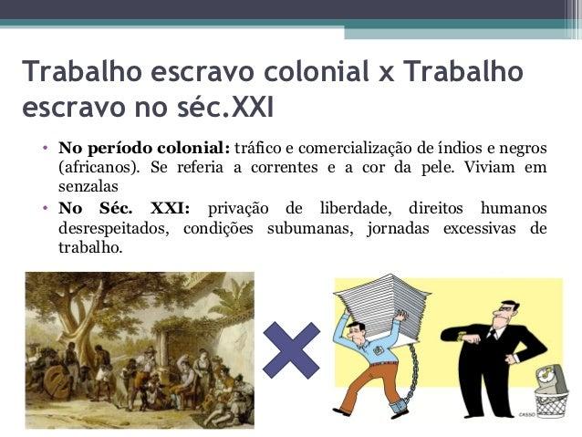 Trabalho escravo colonial x Trabalhoescravo no séc.XXI • No período colonial: tráfico e comercialização de índios e negros...