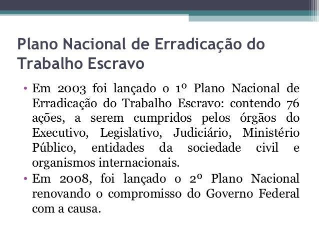 Plano Nacional de Erradicação doTrabalho Escravo• Em 2003 foi lançado o 1º Plano Nacional de  Erradicação do Trabalho Escr...