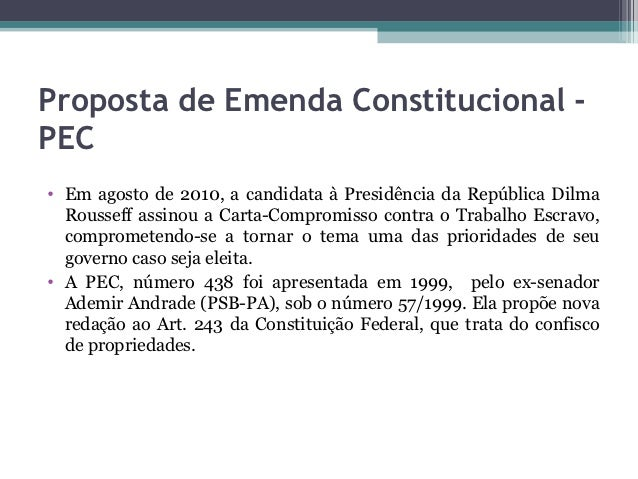 Proposta de Emenda Constitucional -PEC• Em agosto de 2010, a candidata à Presidência da República Dilma  Rousseff assinou ...