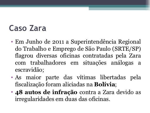 Caso Zara• Em Junho de 2011 a Superintendência Regional  do Trabalho e Emprego de São Paulo (SRTE/SP)  flagrou diversas of...