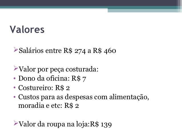 ValoresSalários entre R$ 274 a R$ 460Valor por peça costurada:• Dono da oficina: R$ 7• Costureiro: R$ 2• Custos para as ...