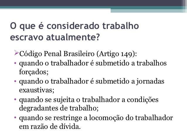 O que é considerado trabalhoescravo atualmente?Código Penal Brasileiro (Artigo 149):• quando o trabalhador é submetido a ...