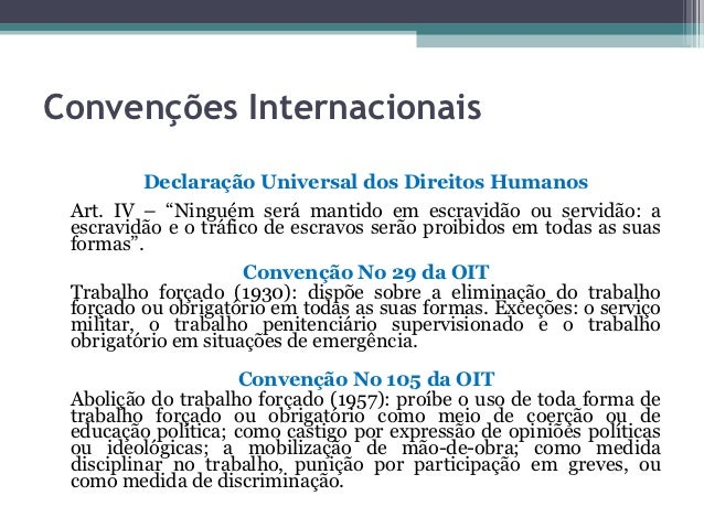 """Convenções Internacionais          Declaração Universal dos Direitos Humanos Art. IV – """"Ninguém será mantido em escravidão..."""