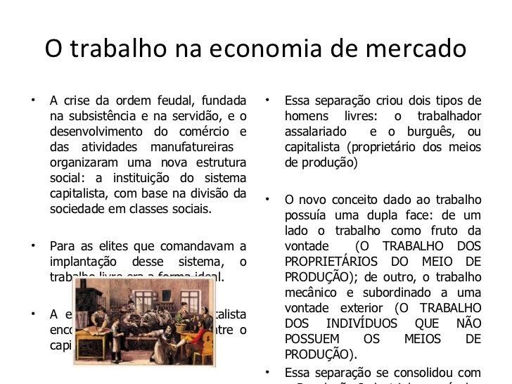 O trabalho na economia de mercado <ul><li>A crise da ordem feudal, fundada na subsistência e na servidão, e o desenvolvime...