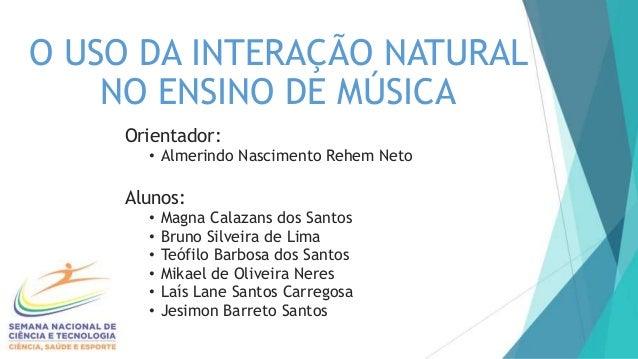O USO DA INTERAÇÃO NATURAL NO ENSINO DE MÚSICA Orientador: • Almerindo Nascimento Rehem Neto Alunos: • Magna Calazans dos ...