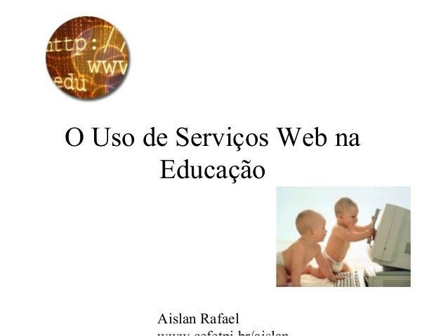 Aislan Rafael O Uso de Serviços Web na Educação