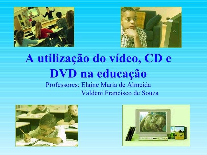 A utilização do vídeo, CD e DVD na educação Professores: Elaine Maria de Almeida   Valdeni Francisco de Souza