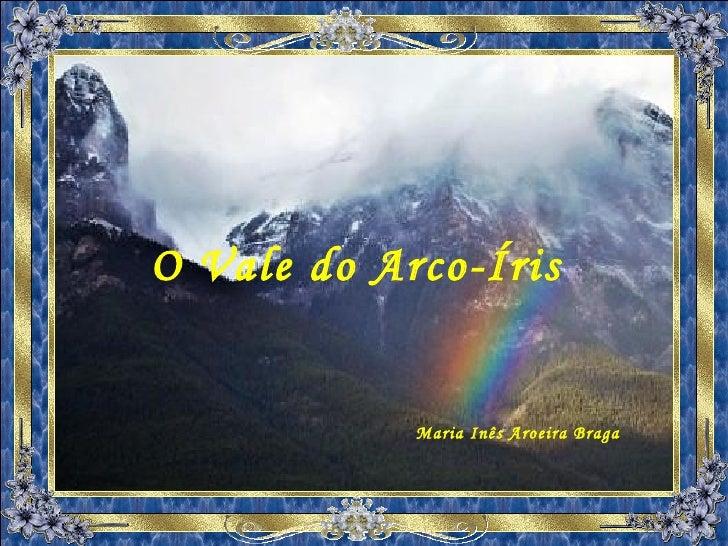 O Vale do Arco-Íris Maria Inês Aroeira Braga